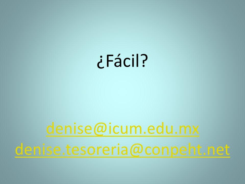 ¿Fácil? denise@icum.edu.mx denise.tesoreria@conpeht.net