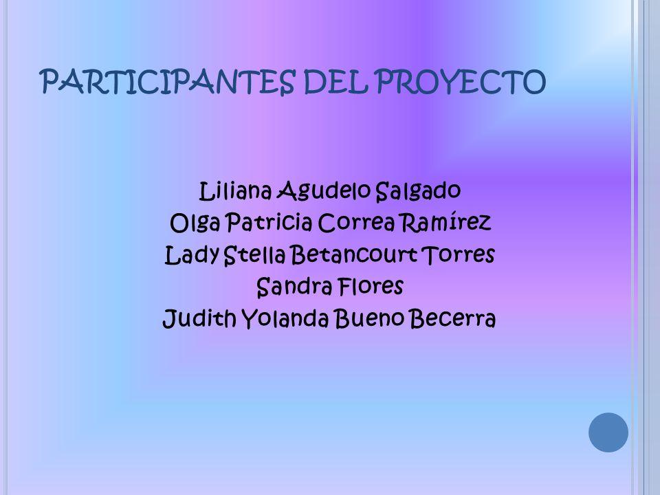 PARTICIPANTES DEL PROYECTO Liliana Agudelo Salgado Olga Patricia Correa Ramírez Lady Stella Betancourt Torres Sandra Flores Judith Yolanda Bueno Becer