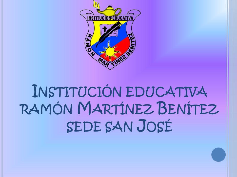 I NSTITUCIÓN EDUCATIVA RAMÓN M ARTÍNEZ B ENÍTEZ SEDE SAN J OSÉ
