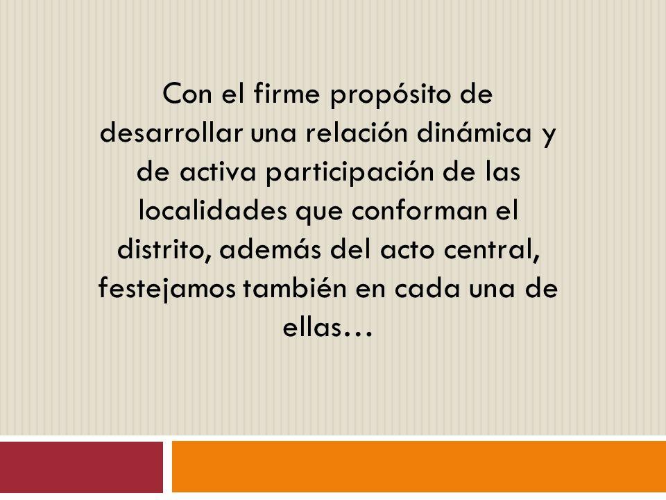 Con el firme propósito de desarrollar una relación dinámica y de activa participación de las localidades que conforman el distrito, además del acto central, festejamos también en cada una de ellas…