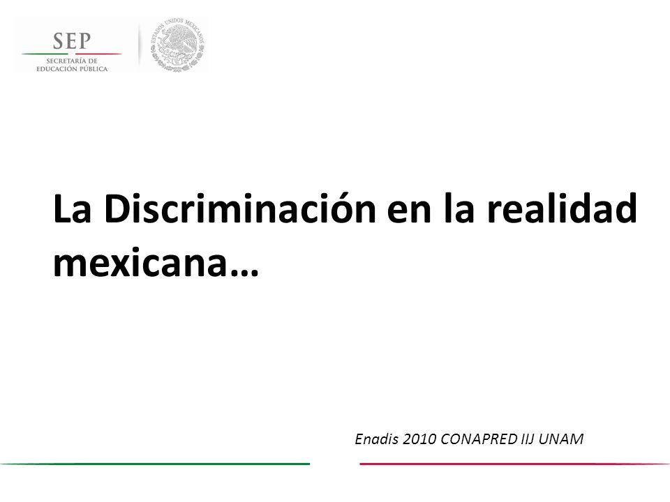 La Discriminación en la realidad mexicana… Enadis 2010 CONAPRED IIJ UNAM