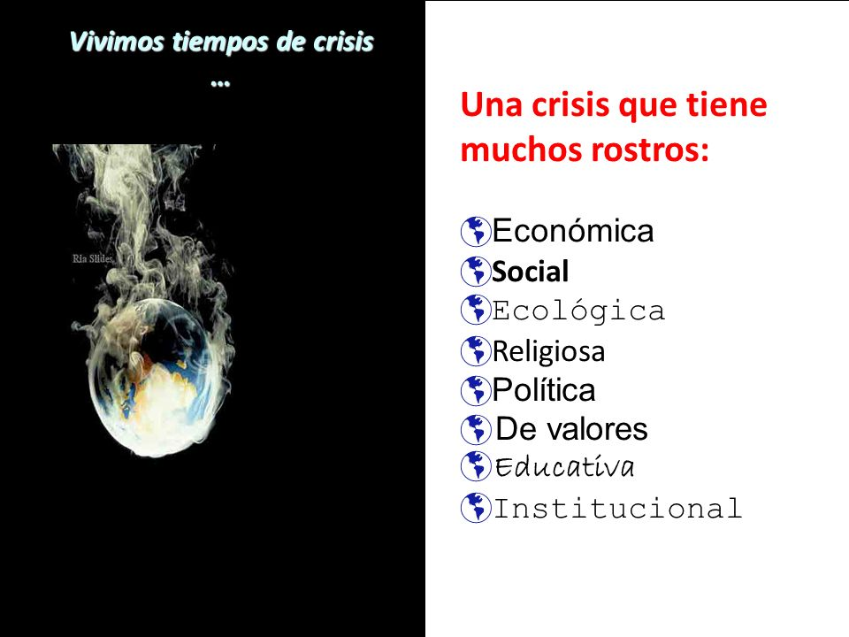 Vivimos tiempos de crisis … Una crisis que tiene muchos rostros: Económica Económica Social Social Ecológica Ecológica Religiosa Religiosa Política Po