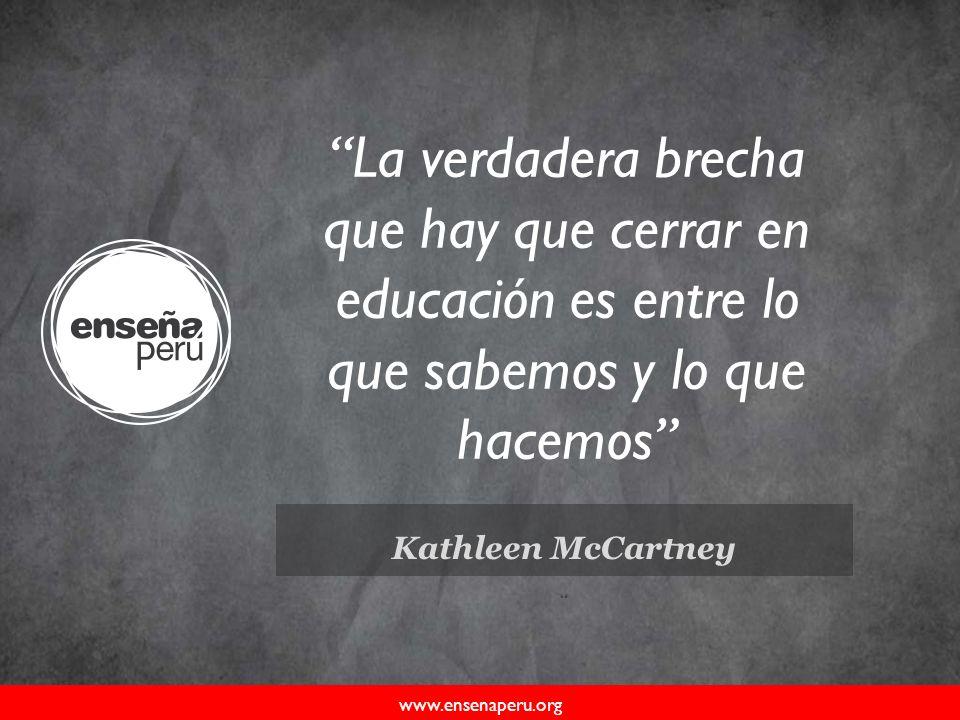 Kathleen McCartney www.ensenaperu.org La verdadera brecha que hay que cerrar en educación es entre lo que sabemos y lo que hacemos