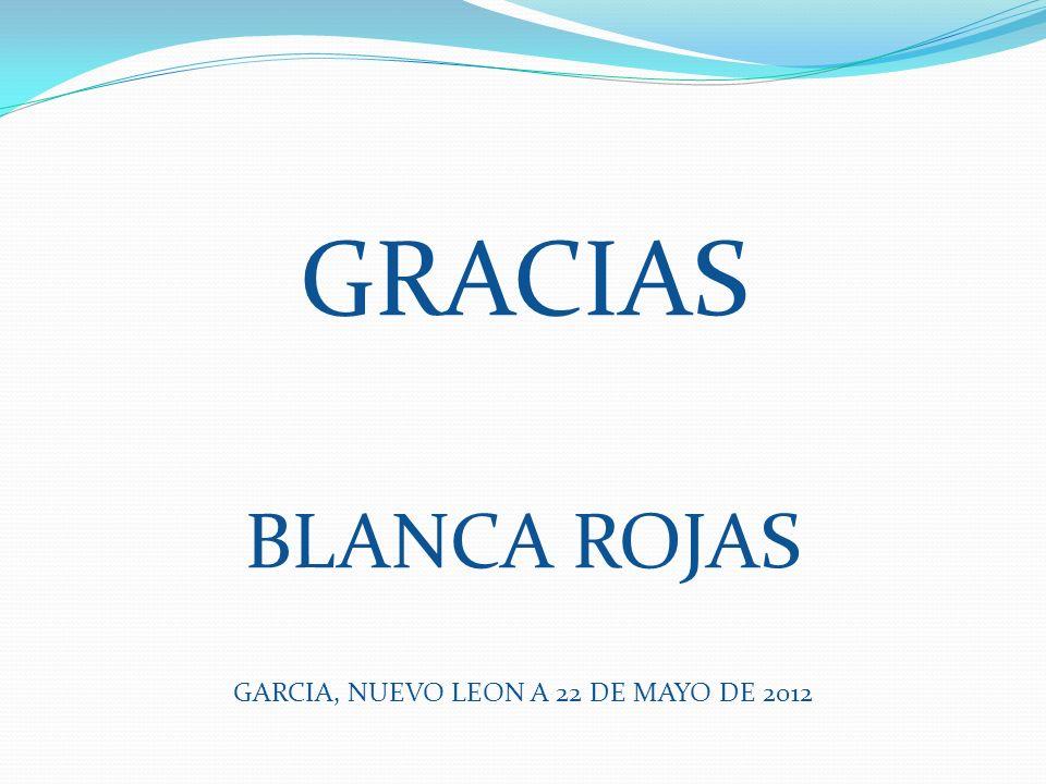 GRACIAS BLANCA ROJAS GARCIA, NUEVO LEON A 22 DE MAYO DE 2012