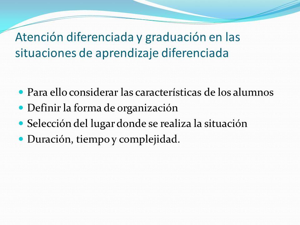 Atención diferenciada y graduación en las situaciones de aprendizaje diferenciada Para ello considerar las características de los alumnos Definir la f