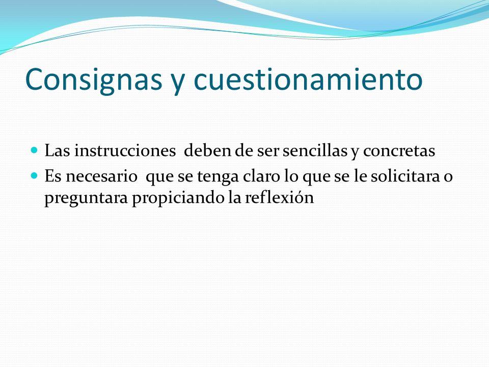 Consignas y cuestionamiento Las instrucciones deben de ser sencillas y concretas Es necesario que se tenga claro lo que se le solicitara o preguntara