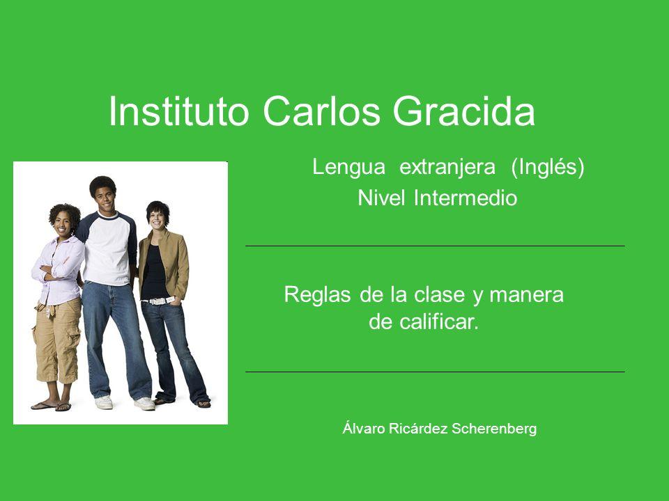 Instituto Carlos Gracida Lengua extranjera (Inglés) Nivel Intermedio Álvaro Ricárdez Scherenberg Reglas de la clase y manera de calificar.