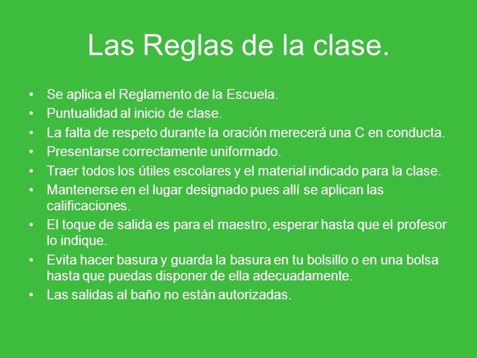 Las Reglas de la clase. Se aplica el Reglamento de la Escuela. Puntualidad al inicio de clase. La falta de respeto durante la oración merecerá una C e