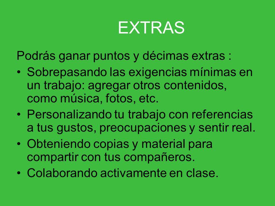 EXTRAS Podrás ganar puntos y décimas extras : Sobrepasando las exigencias mínimas en un trabajo: agregar otros contenidos, como música, fotos, etc. Pe