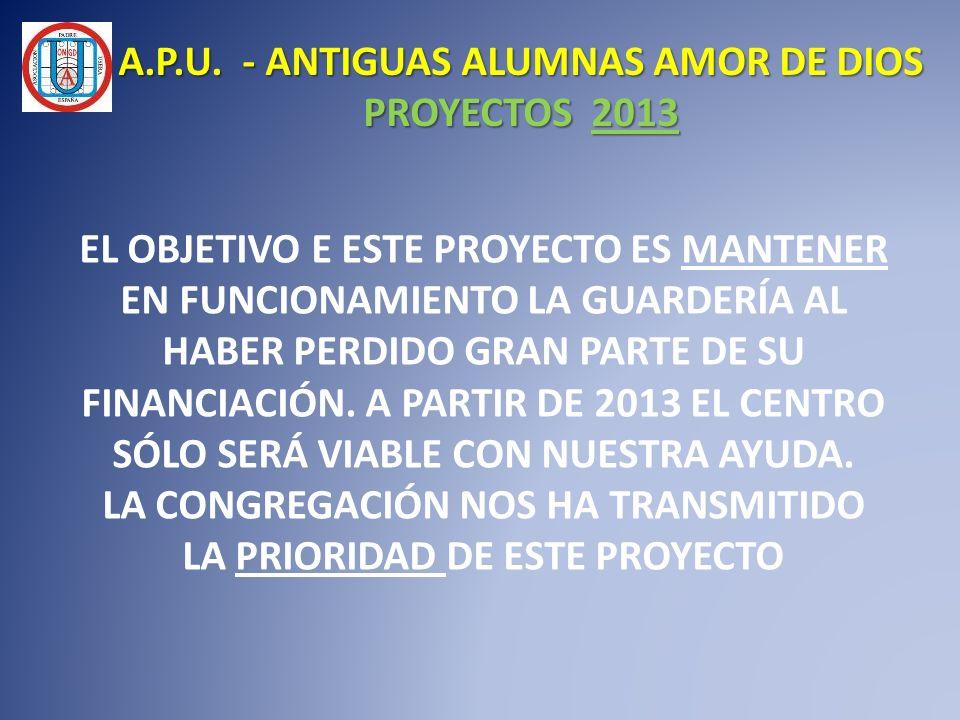 A.P.U. - ANTIGUAS ALUMNAS AMOR DE DIOS PROYECTOS 2013 EL OBJETIVO E ESTE PROYECTO ES MANTENER EN FUNCIONAMIENTO LA GUARDERÍA AL HABER PERDIDO GRAN PAR