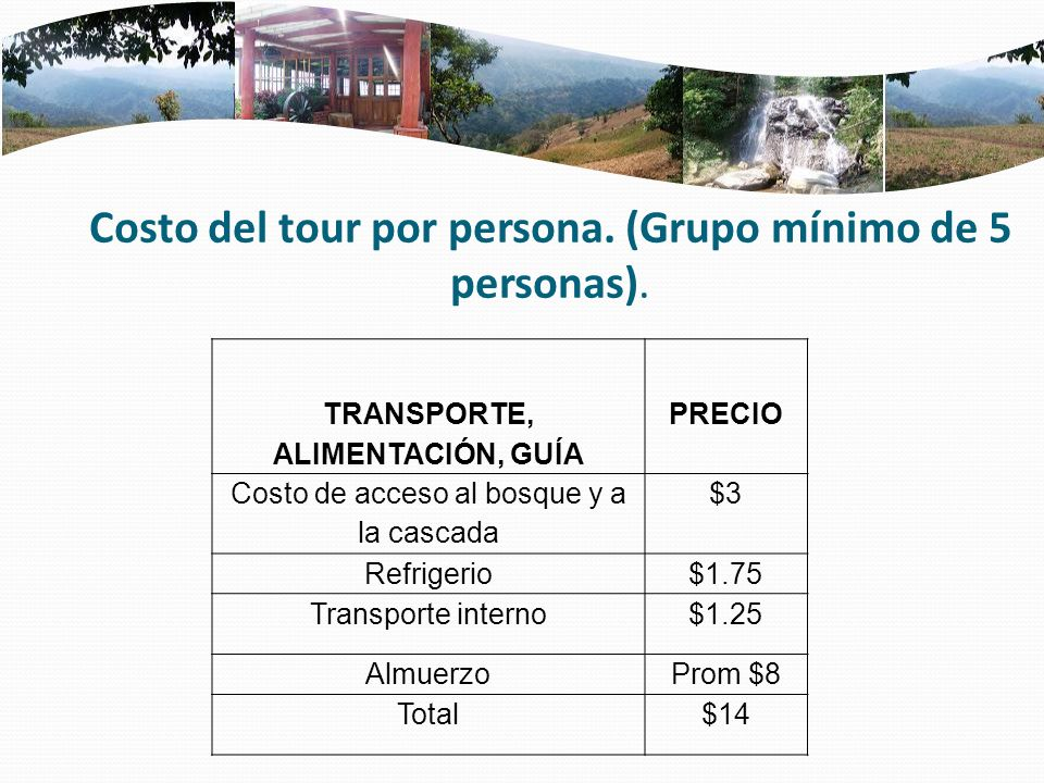 Costo del tour por persona. (Grupo mínimo de 5 personas). TRANSPORTE, ALIMENTACIÓN, GUÍA PRECIO Costo de acceso al bosque y a la cascada $3 Refrigerio