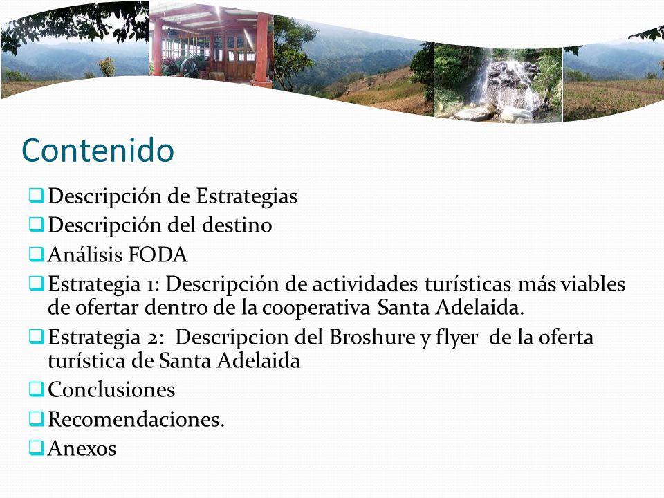 Contenido Descripción de Estrategias Descripción del destino Análisis FODA Estrategia 1: Descripción de actividades turísticas más viables de ofertar dentro de la cooperativa Santa Adelaida.