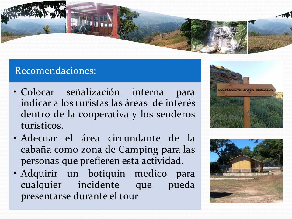 Recomendaciones: Colocar señalización interna para indicar a los turistas las áreas de interés dentro de la cooperativa y los senderos turísticos. Ade