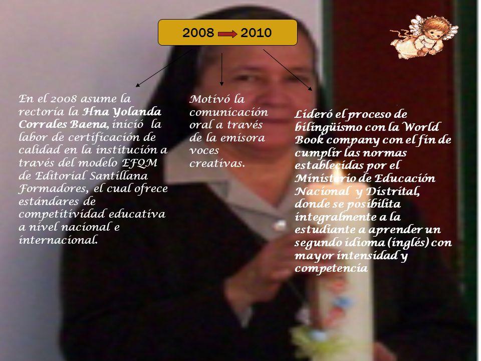 2008 2010 En el 2008 asume la rectoría la Hna Yolanda Corrales Baena, inició la labor de certificación de calidad en la institución a través del modelo EFQM de Editorial Santillana Formadores, el cual ofrece estándares de competitividad educativa a nivel nacional e internacional.