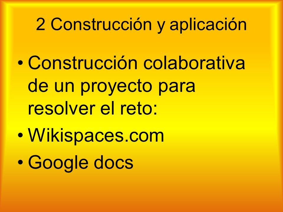 2 Construcción y aplicación Construcción colaborativa de un proyecto para resolver el reto: Wikispaces.com Google docs