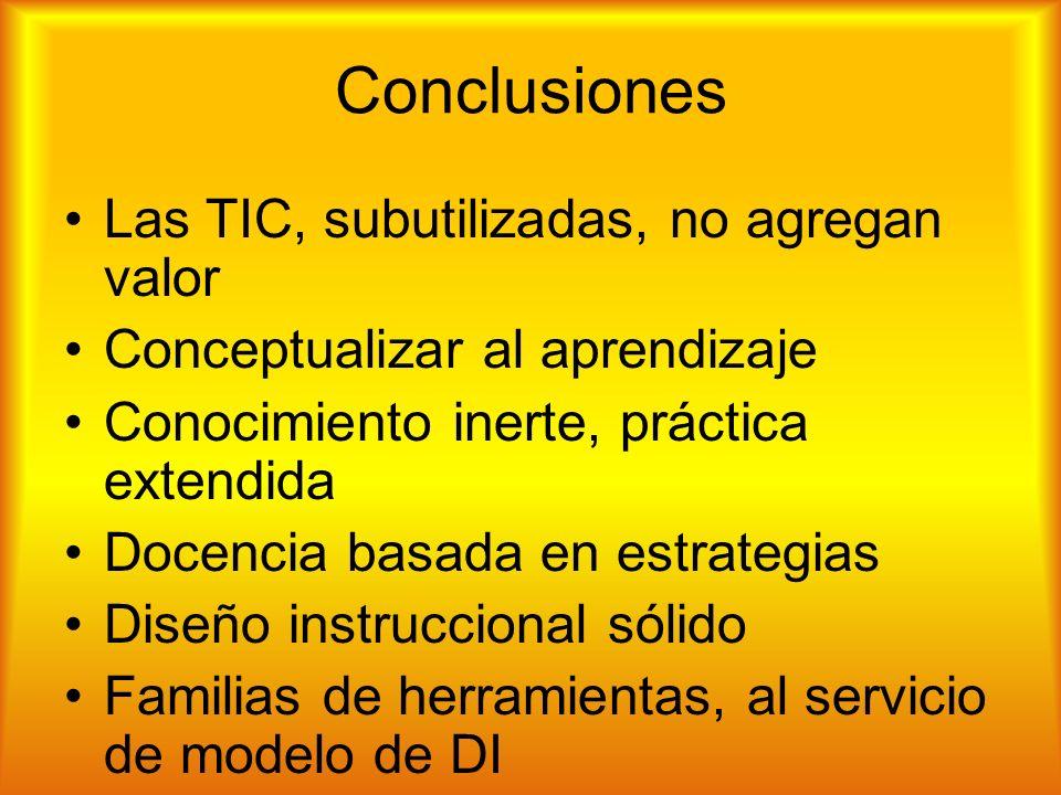 Conclusiones Las TIC, subutilizadas, no agregan valor Conceptualizar al aprendizaje Conocimiento inerte, práctica extendida Docencia basada en estrategias Diseño instruccional sólido Familias de herramientas, al servicio de modelo de DI Fomentar estrategias del estudiante con TIC