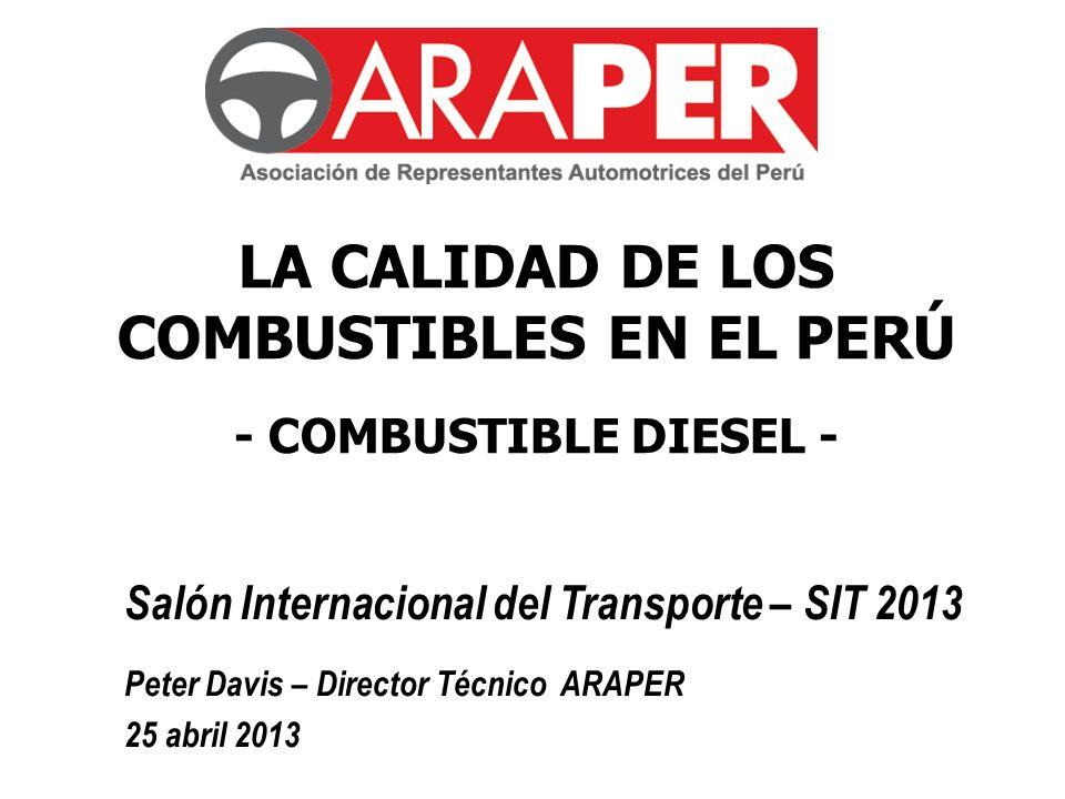 Salón Internacional del Transporte – SIT 2013 Peter Davis – Director Técnico ARAPER 25 abril 2013 LA CALIDAD DE LOS COMBUSTIBLES EN EL PERÚ - COMBUSTI