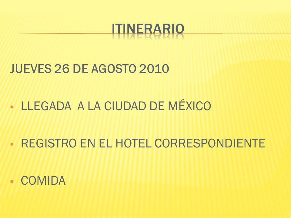 JUEVES 26 DE AGOSTO 2010 LLEGADA A LA CIUDAD DE MÉXICO REGISTRO EN EL HOTEL CORRESPONDIENTE COMIDA