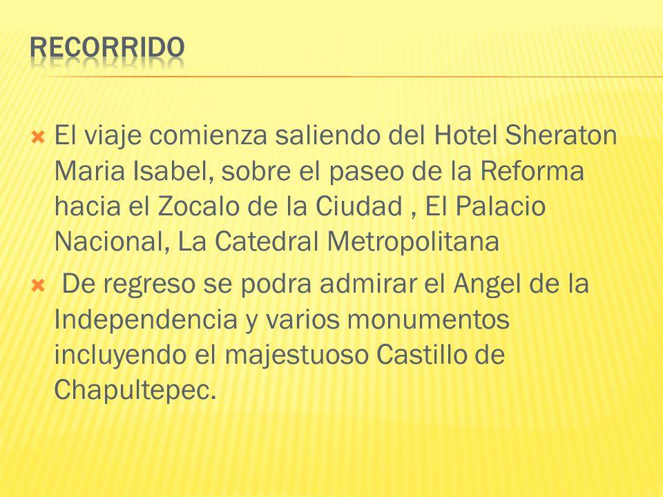 El viaje comienza saliendo del Hotel Sheraton Maria Isabel, sobre el paseo de la Reforma hacia el Zocalo de la Ciudad, El Palacio Nacional, La Catedral Metropolitana De regreso se podra admirar el Angel de la Independencia y varios monumentos incluyendo el majestuoso Castillo de Chapultepec.