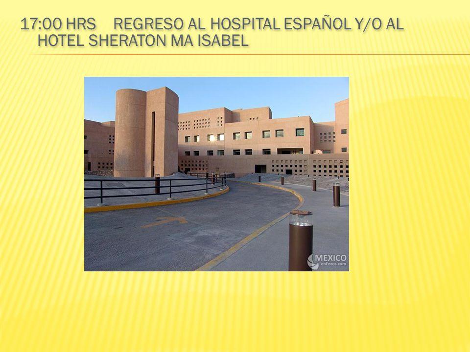 17:00 HRS REGRESO AL HOSPITAL ESPAÑOL Y/O AL HOTEL SHERATON MA ISABEL