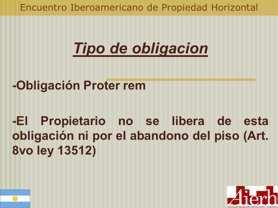 Encuentro Iberoamericano de Propiedad Horizontal Tipo de obligacion -Obligación Proter rem -El Propietario no se libera de esta obligación ni por el a