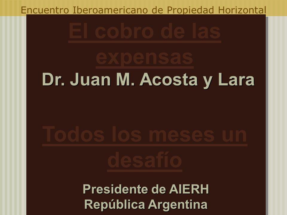 Encuentro Iberoamericano de Propiedad Horizontal Dr. Juan M. Acosta y Lara Dr. Juan M. Acosta y Lara Presidente de AIERH República Argentina Dr. Juan