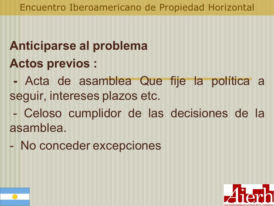 Encuentro Iberoamericano de Propiedad Horizontal Anticiparse al problema Actos previos : - Acta de asamblea Que fije la política a seguir, intereses p