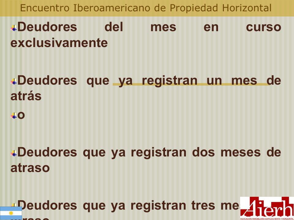 Encuentro Iberoamericano de Propiedad Horizontal Deudores del mes en curso exclusivamente Deudores que ya registran un mes de atrás o Deudores que ya