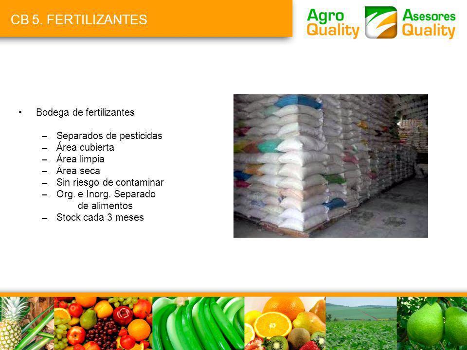 CB 5. FERTILIZANTES Bodega de fertilizantes –Separados de pesticidas –Área cubierta –Área limpia –Área seca –Sin riesgo de contaminar –Org. e Inorg. S