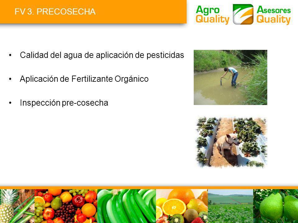 FV 3. PRECOSECHA Calidad del agua de aplicación de pesticidas Aplicación de Fertilizante Orgánico Inspección pre-cosecha