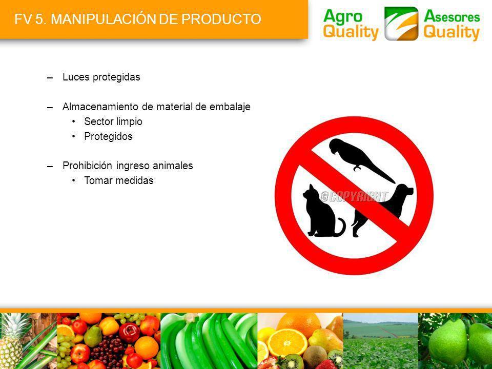 FV 5. MANIPULACIÓN DE PRODUCTO –Luces protegidas –Almacenamiento de material de embalaje Sector limpio Protegidos –Prohibición ingreso animales Tomar