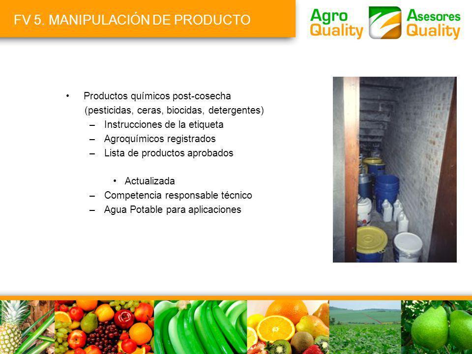 FV 5. MANIPULACIÓN DE PRODUCTO Productos químicos post-cosecha (pesticidas, ceras, biocidas, detergentes) –Instrucciones de la etiqueta –Agroquímicos