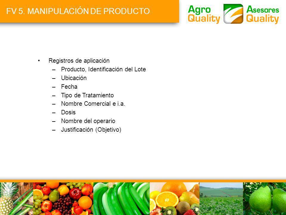 FV 5. MANIPULACIÓN DE PRODUCTO Registros de aplicación –Producto, Identificación del Lote –Ubicación –Fecha –Tipo de Tratamiento –Nombre Comercial e i