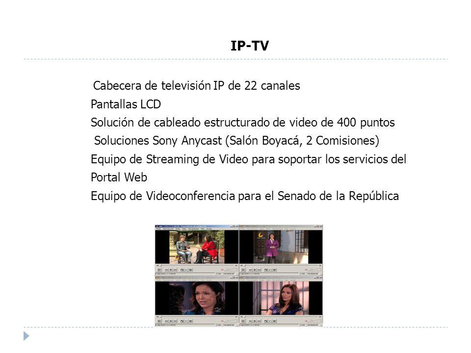 Cabecera de televisión IP de 22 canales Pantallas LCD Solución de cableado estructurado de video de 400 puntos Soluciones Sony Anycast (Salón Boyacá, 2 Comisiones) Equipo de Streaming de Video para soportar los servicios del Portal Web Equipo de Videoconferencia para el Senado de la República IP-TV