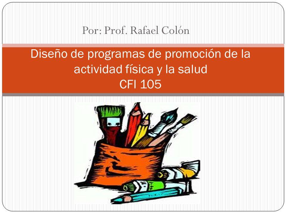 Por: Prof. Rafael Colón Diseño de programas de promoción de la actividad física y la salud CFI 105