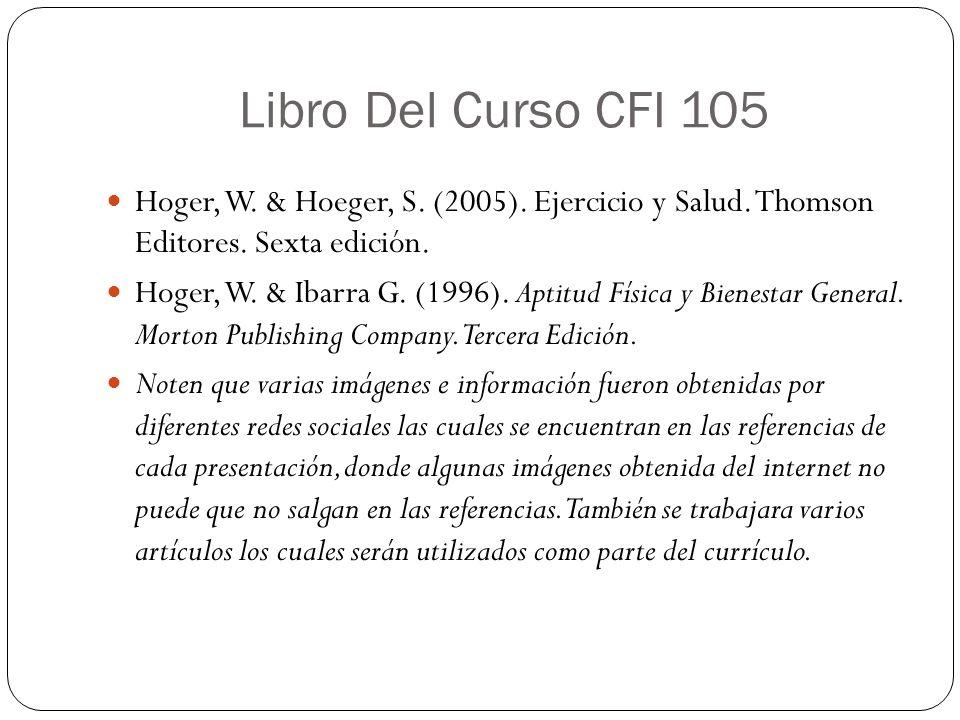 Libro Del Curso CFI 105 Hoger, W. & Hoeger, S. (2005). Ejercicio y Salud. Thomson Editores. Sexta edición. Hoger, W. & Ibarra G. (1996). Aptitud Físic