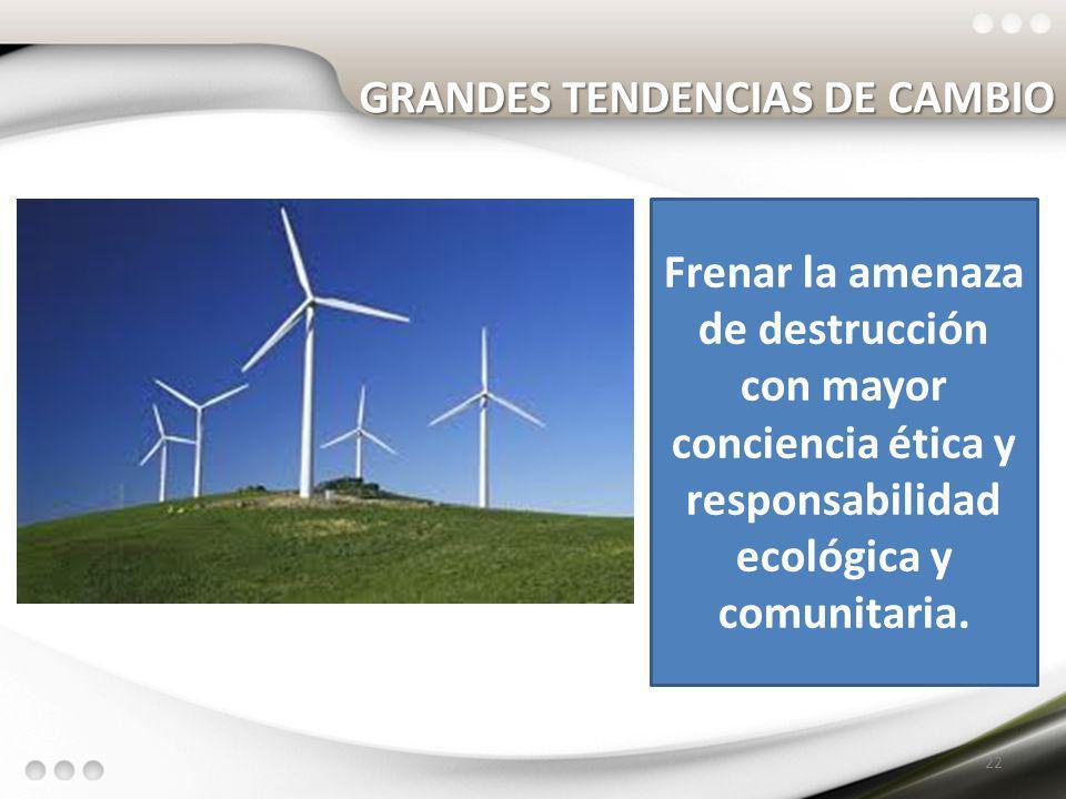 GRANDES TENDENCIAS DE CAMBIO 22 Frenar la amenaza de destrucción con mayor conciencia ética y responsabilidad ecológica y comunitaria.
