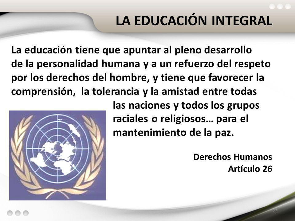 LA EDUCACIÓN INTEGRAL La educación tiene que apuntar al pleno desarrollo de la personalidad humana y a un refuerzo del respeto por los derechos del ho