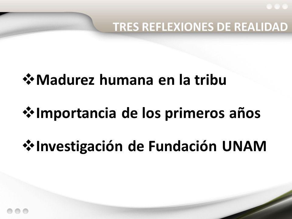 TRES REFLEXIONES DE REALIDAD Madurez humana en la tribu Importancia de los primeros años Investigación de Fundación UNAM