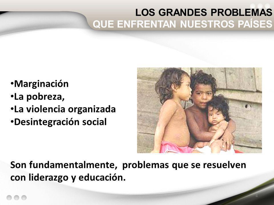 Marginación La pobreza, La violencia organizada Desintegración social Son fundamentalmente, problemas que se resuelven con liderazgo y educación. 4 LO