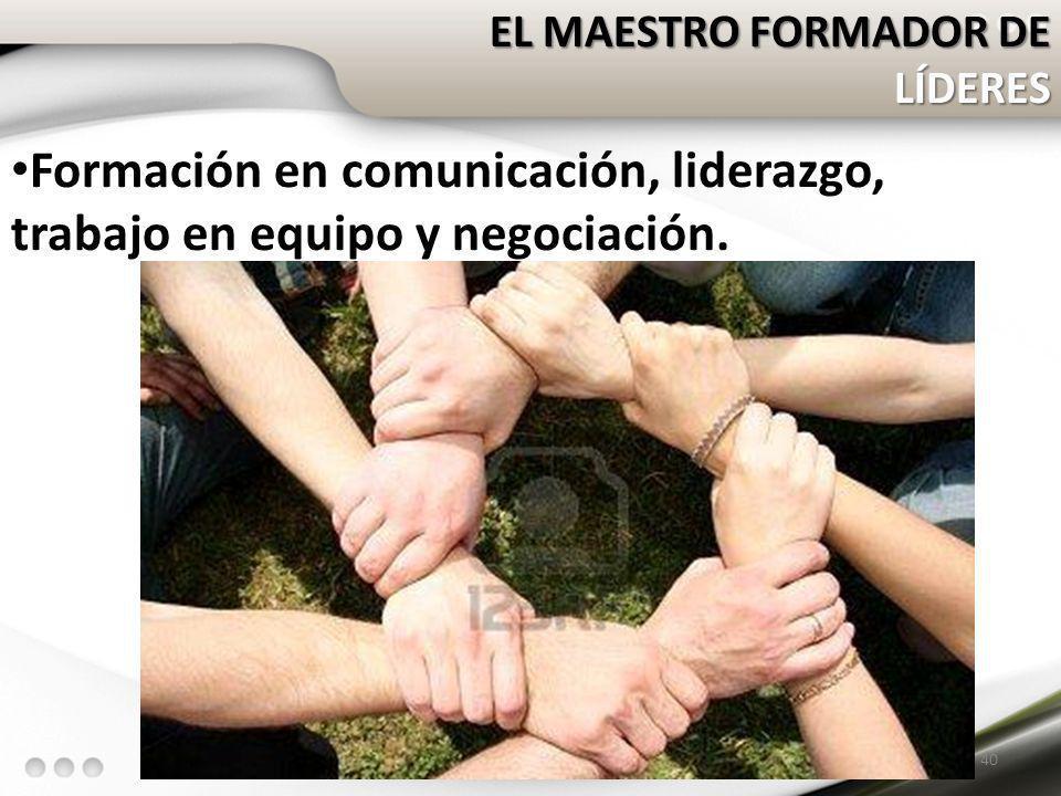 EL MAESTRO FORMADOR DE LÍDERES Formación en comunicación, liderazgo, trabajo en equipo y negociación. 40