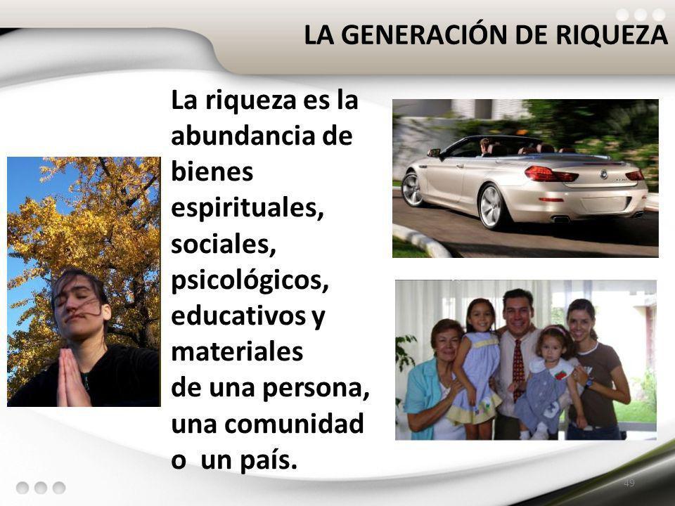 LA GENERACIÓN DE RIQUEZA 49 La riqueza es la abundancia de bienes espirituales, sociales, psicológicos, educativos y materiales de una persona, una co