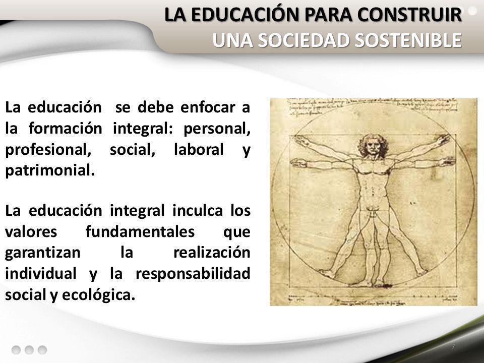 LA EDUCACIÓN PARA CONSTRUIR UNA SOCIEDAD SOSTENIBLE 7 La educación se debe enfocar a la formación integral: personal, profesional, social, laboral y p