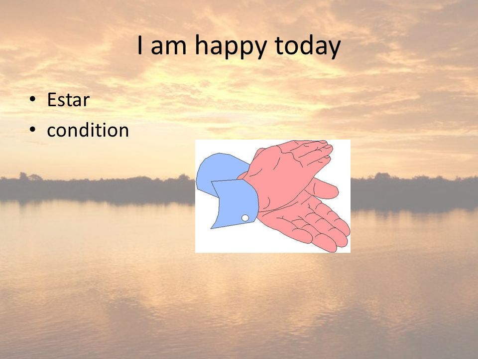 I am happy today Estar condition