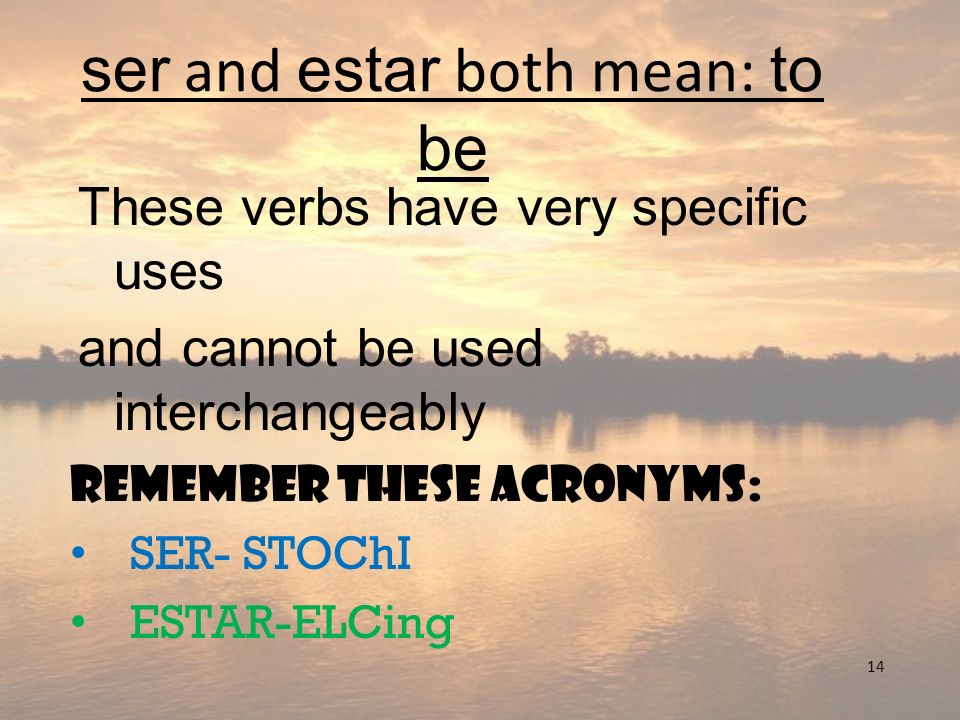 14 ser and estar both mean: to be These verbs have very specific uses and cannot be used interchangeably Remember these acronyms: SER- STOChI ESTAR-EL