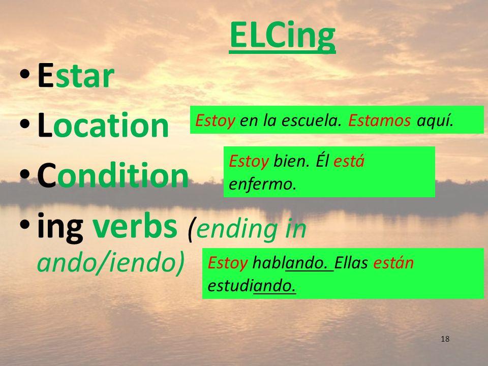 ELCing Estar Location Condition ing verbs (ending in ando/iendo) 18 Estoy en la escuela. Estamos aquí. Estoy bien. Él está enfermo. Estoy hablando. El