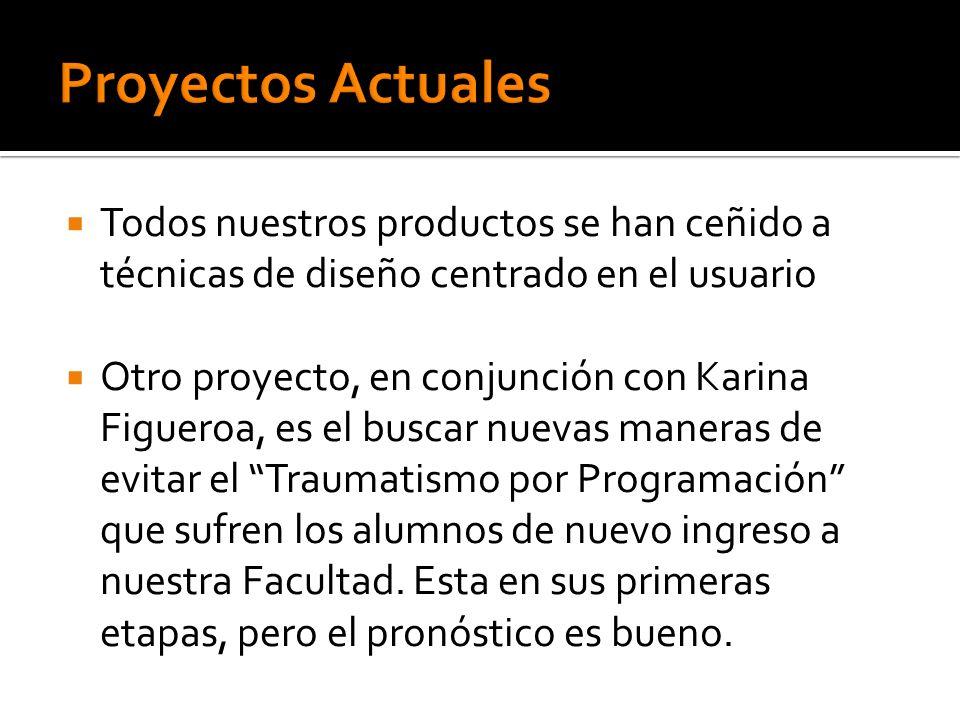 Todos nuestros productos se han ceñido a técnicas de diseño centrado en el usuario Otro proyecto, en conjunción con Karina Figueroa, es el buscar nuev