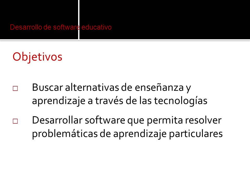 Desarrollo de software educativo Objetivos Buscar alternativas de enseñanza y aprendizaje a través de las tecnologías Desarrollar software que permita resolver problemáticas de aprendizaje particulares