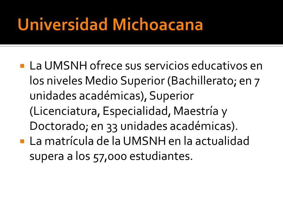 La UMSNH ofrece sus servicios educativos en los niveles Medio Superior (Bachillerato; en 7 unidades académicas), Superior (Licenciatura, Especialidad, Maestría y Doctorado; en 33 unidades académicas).