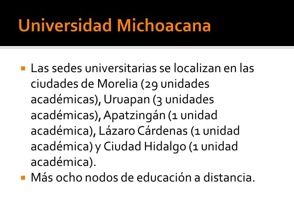 Las sedes universitarias se localizan en las ciudades de Morelia (29 unidades académicas), Uruapan (3 unidades académicas), Apatzingán (1 unidad académica), Lázaro Cárdenas (1 unidad académica) y Ciudad Hidalgo (1 unidad académica).